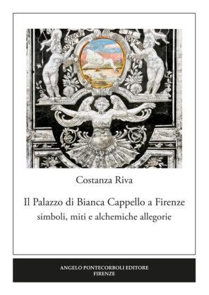 Costanza Riva - Il Palazzo di Bianca Cappello a Firenze. Simboli, miti e alchemiche allegorie